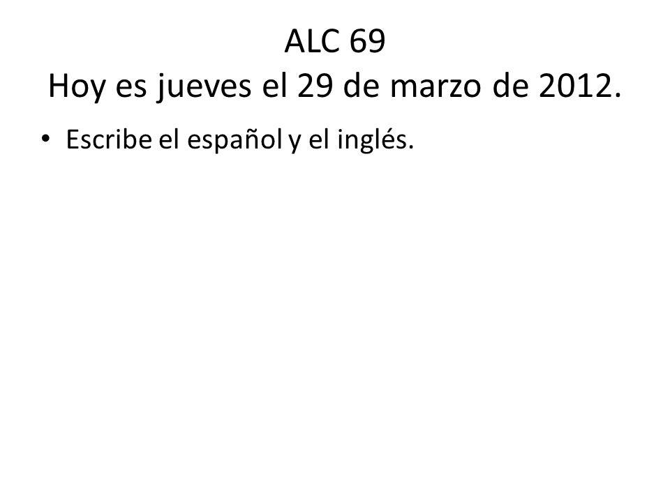 ALC 69 Hoy es jueves el 29 de marzo de 2012. Escribe el español y el inglés.