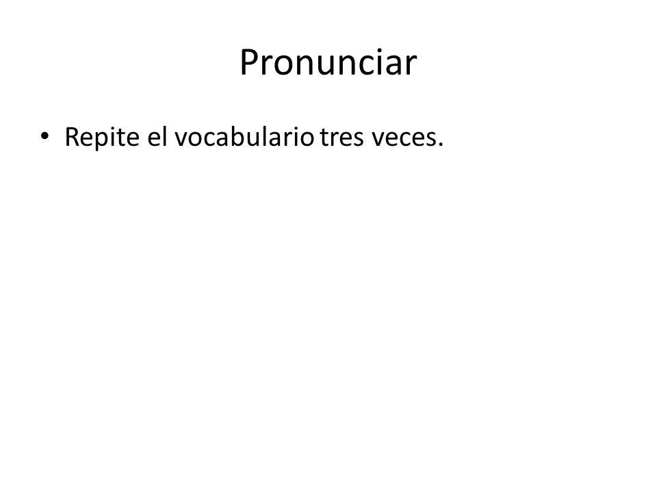 Pronunciar Repite el vocabulario tres veces.