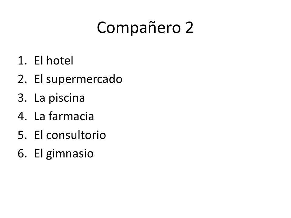 Compañero 2 1.El hotel 2.El supermercado 3.La piscina 4.La farmacia 5.El consultorio 6.El gimnasio