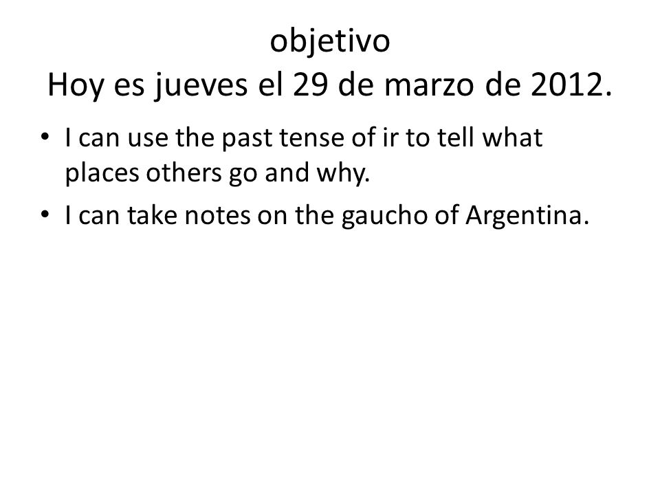 objetivo Hoy es jueves el 29 de marzo de 2012. I can use the past tense of ir to tell what places others go and why. I can take notes on the gaucho of