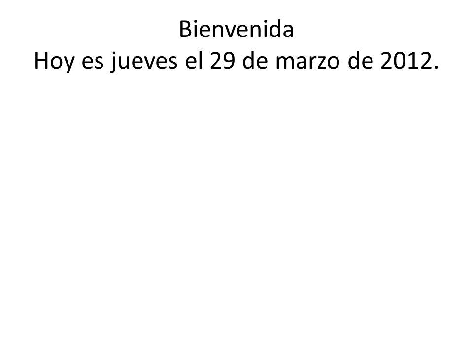 Bienvenida Hoy es jueves el 29 de marzo de 2012.