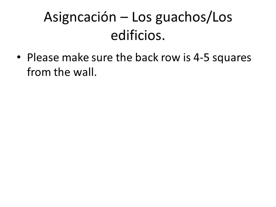 Asigncación – Los guachos/Los edificios. Please make sure the back row is 4-5 squares from the wall.