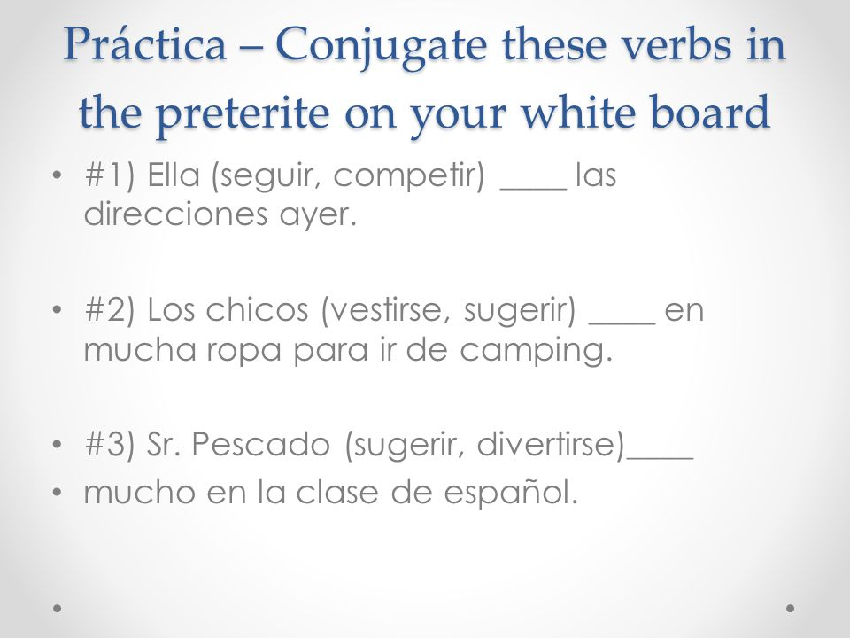 Práctica – Conjugate these verbs in the preterite on your white board #1) Ella (seguir, competir) ____ las direcciones ayer.