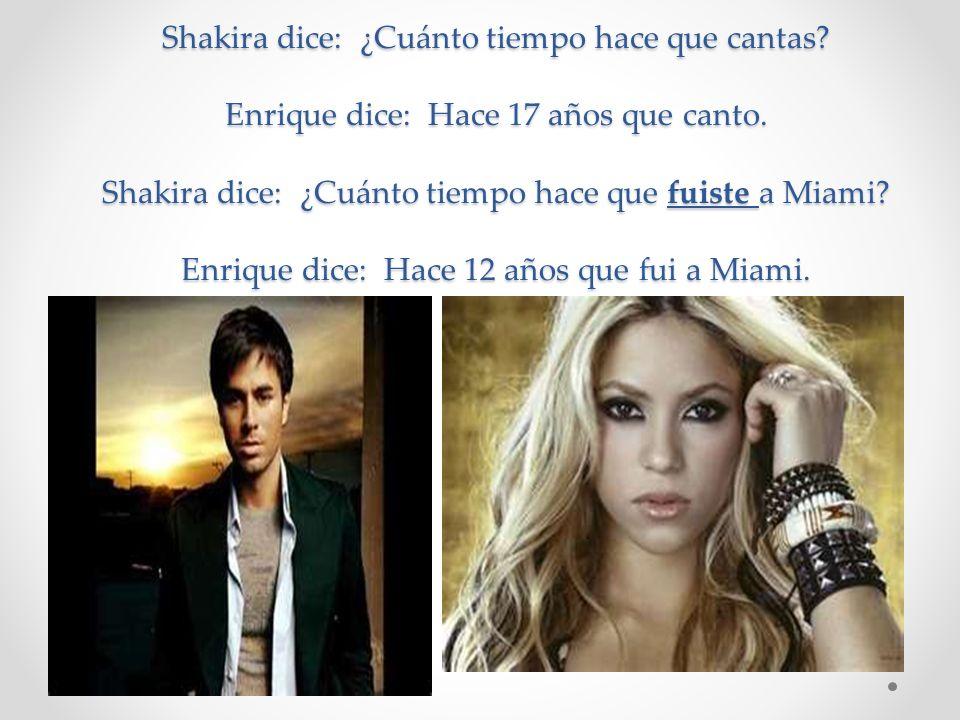 Shakira dice: ¿Cuánto tiempo hace que cantas.Enrique dice: Hace 17 años que canto.
