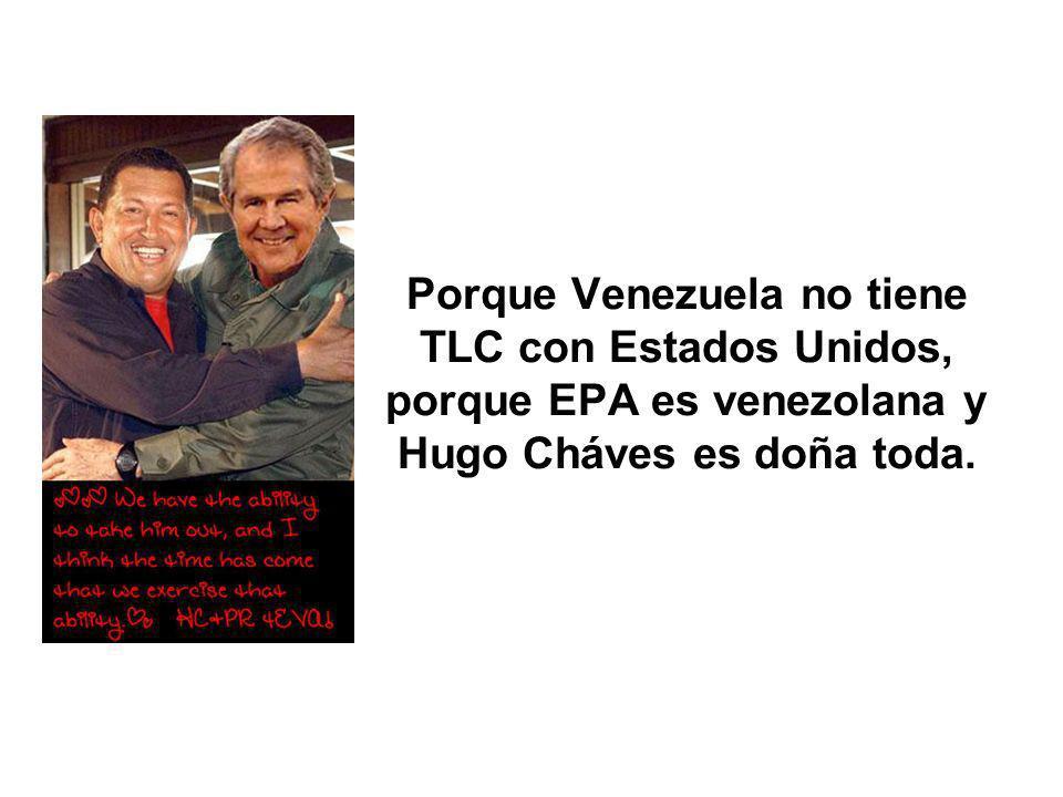Porque Venezuela no tiene TLC con Estados Unidos, porque EPA es venezolana y Hugo Cháves es doña toda.
