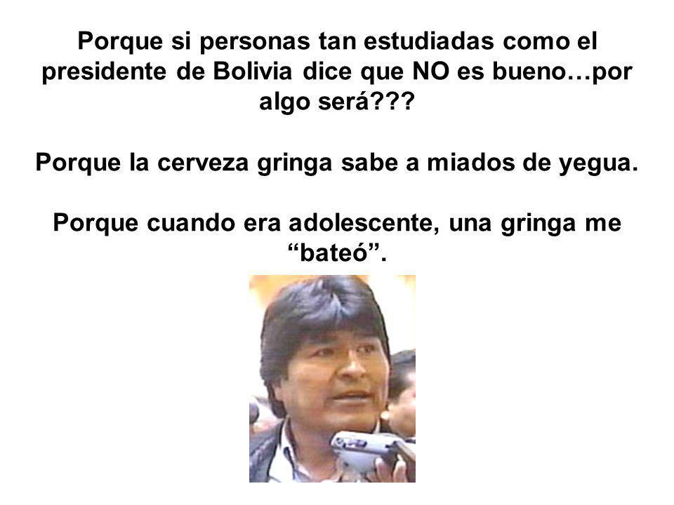 Porque si personas tan estudiadas como el presidente de Bolivia dice que NO es bueno…por algo será??.