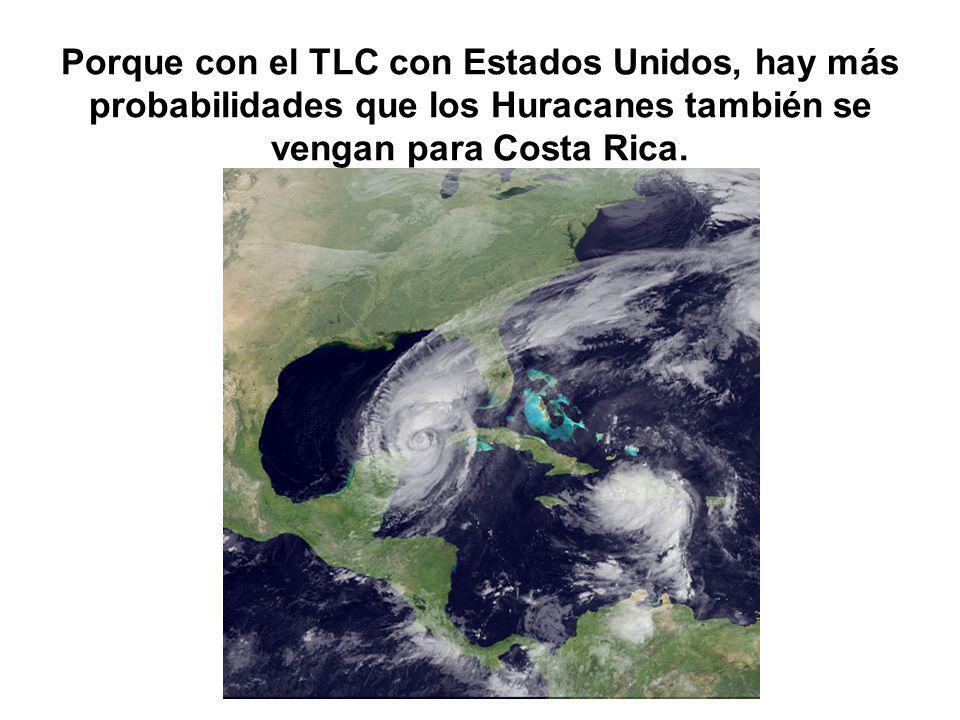 Porque con el TLC con Estados Unidos, hay más probabilidades que los Huracanes también se vengan para Costa Rica.