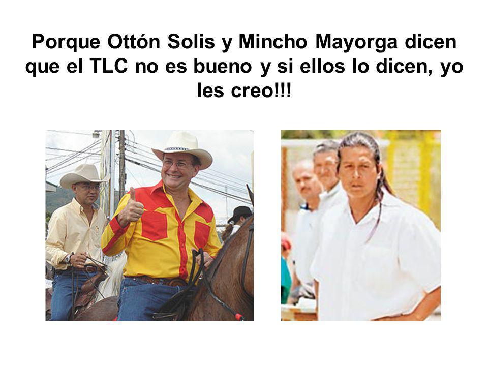 Porque Ottón Solis y Mincho Mayorga dicen que el TLC no es bueno y si ellos lo dicen, yo les creo!!!