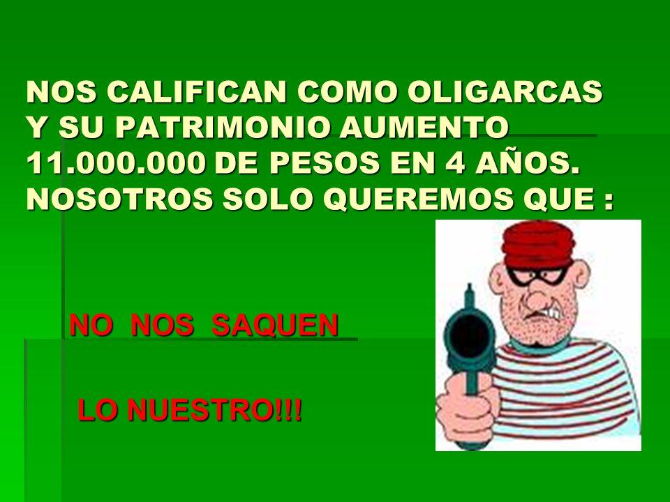NOS CALIFICAN COMO OLIGARCAS Y SU PATRIMONIO AUMENTO 11.000.000 DE PESOS EN 4 AÑOS. NOSOTROS SOLO QUEREMOS QUE : NO NOS SAQUEN LO NUESTRO!!! LO NUESTR