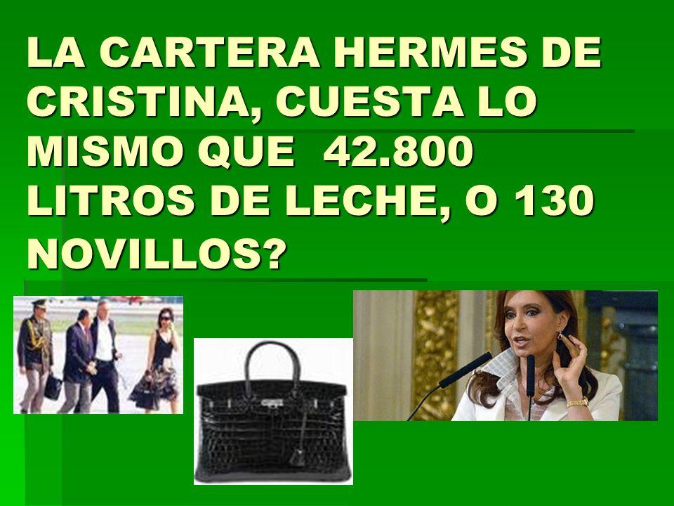 LA CARTERA HERMES DE CRISTINA, CUESTA LO MISMO QUE 42.800 LITROS DE LECHE, O 130 NOVILLOS?