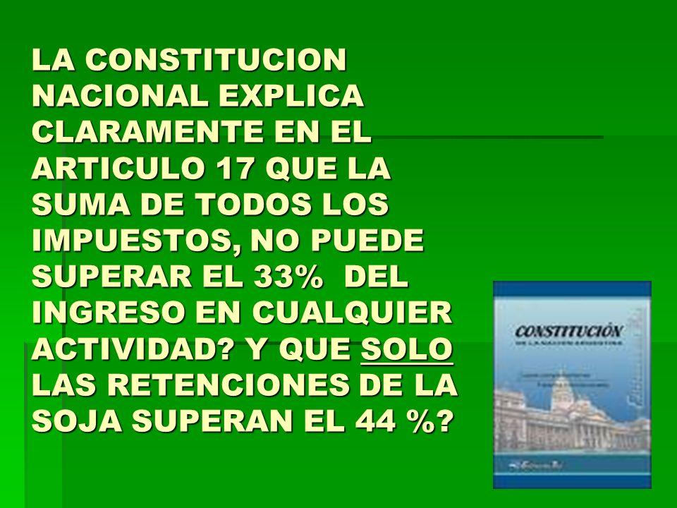LA CONSTITUCION NACIONAL EXPLICA CLARAMENTE EN EL ARTICULO 17 QUE LA SUMA DE TODOS LOS IMPUESTOS, NO PUEDE SUPERAR EL 33% DEL INGRESO EN CUALQUIER ACT