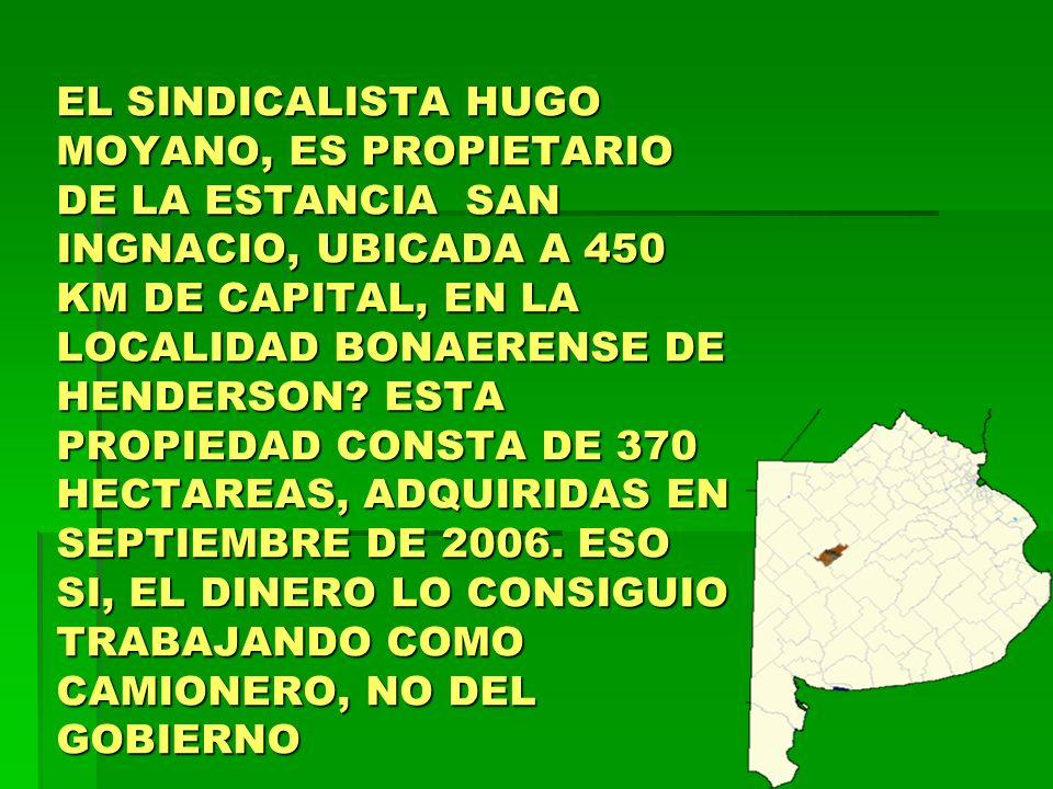 EL SINDICALISTA HUGO MOYANO, ES PROPIETARIO DE LA ESTANCIA SAN INGNACIO, UBICADA A 450 KM DE CAPITAL, EN LA LOCALIDAD BONAERENSE DE HENDERSON? ESTA PR