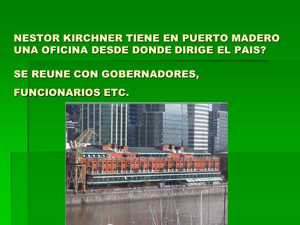 NESTOR KIRCHNER TIENE EN PUERTO MADERO UNA OFICINA DESDE DONDE DIRIGE EL PAIS? SE REUNE CON GOBERNADORES, FUNCIONARIOS ETC.