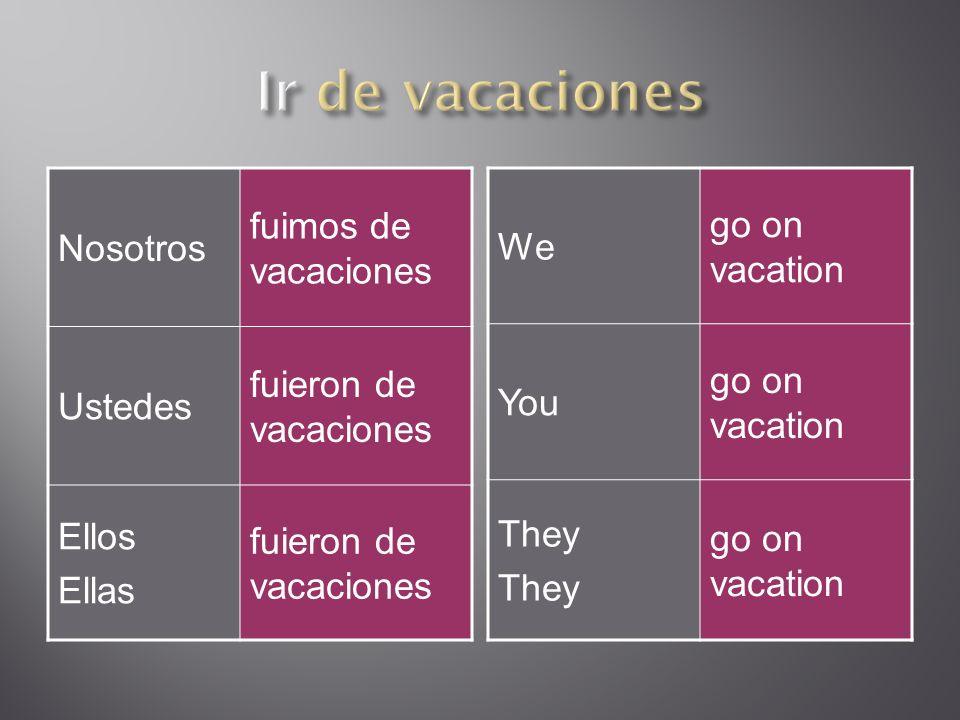 Nosotros fuimos de vacaciones Ustedes fuieron de vacaciones Ellos Ellas fuieron de vacaciones We go on vacation You go on vacation They go on vacation