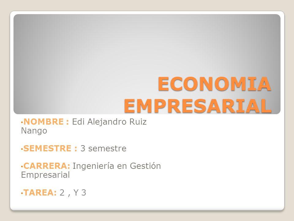ECONOMIA EMPRESARIAL NOMBRE : Edi Alejandro Ruiz Nango SEMESTRE : 3 semestre CARRERA: Ingeniería en Gestión Empresarial TAREA: 2, Y 3