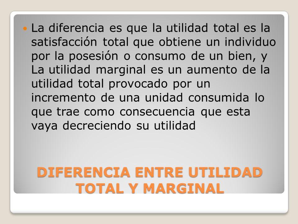 DIFERENCIA ENTRE UTILIDAD TOTAL Y MARGINAL La diferencia es que la utilidad total es la satisfacción total que obtiene un individuo por la posesión o