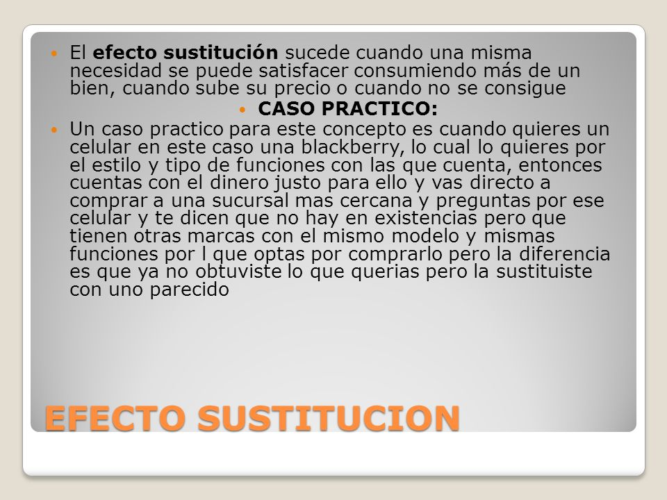 EFECTO SUSTITUCION El efecto sustitución sucede cuando una misma necesidad se puede satisfacer consumiendo más de un bien, cuando sube su precio o cua