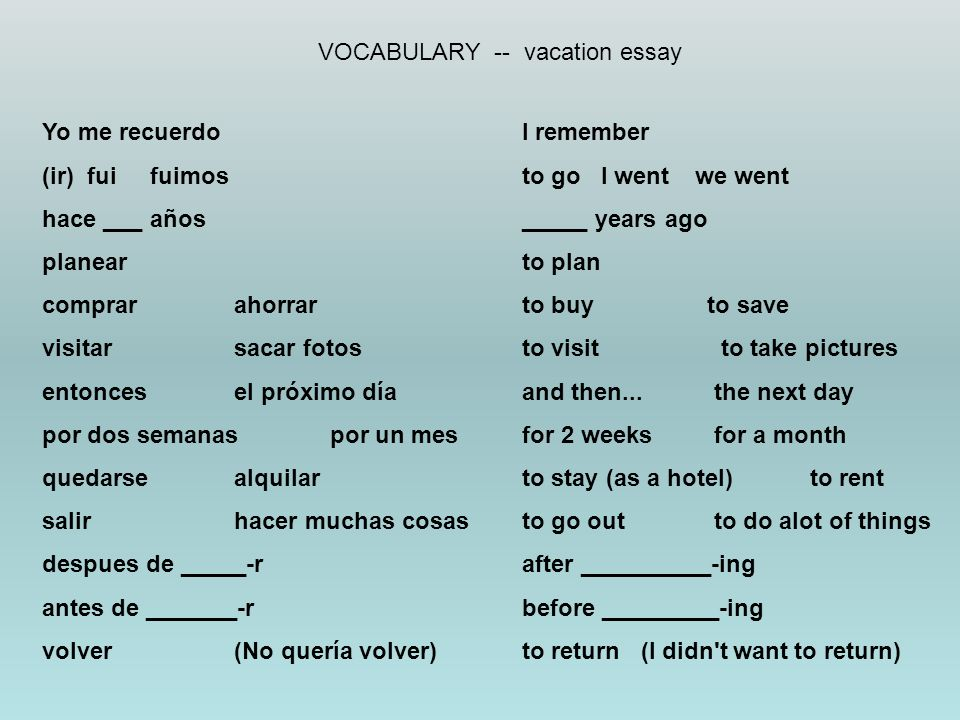 VOCABULARY -- vacation essay Yo me recuerdoI remember (ir) fui fuimos to go I went we went hace ___ años_____ years ago planearto plan comprarahorrarto buy to save visitarsacar fotosto visit to take pictures entoncesel próximo díaand then...the next day por dos semanaspor un mesfor 2 weeksfor a month quedarsealquilarto stay (as a hotel)to rent salirhacer muchas cosasto go outto do alot of things despues de _____-rafter __________-ing antes de _______-rbefore _________-ing volver(No quería volver)to return (I didn t want to return)