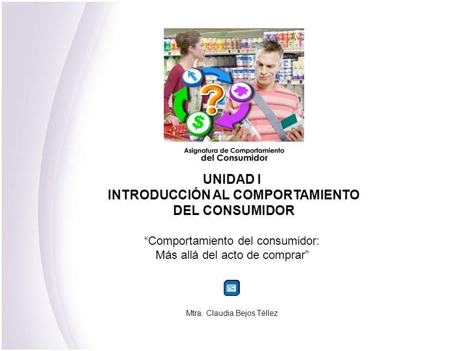 UNIDAD I INTRODUCCIÓN AL COMPORTAMIENTO DEL CONSUMIDOR Comportamiento del consumidor: Más allá del acto de comprar Mtra. Claudia Bejos Téllez