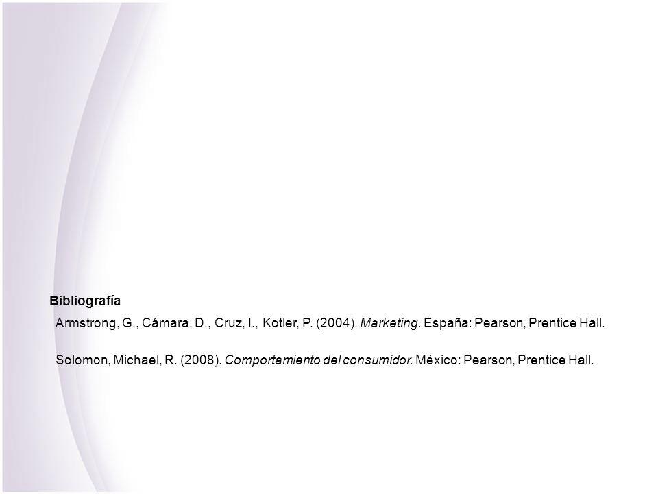 Bibliografía Armstrong, G., Cámara, D., Cruz, I., Kotler, P. (2004). Marketing. España: Pearson, Prentice Hall. Solomon, Michael, R. (2008). Comportam