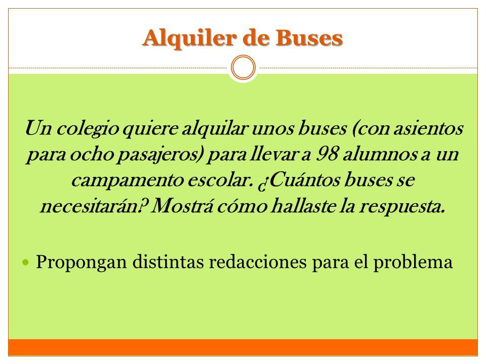 Alquiler de Buses Un colegio quiere alquilar unos buses (con asientos para ocho pasajeros) para llevar a 98 alumnos a un campamento escolar. ¿Cuántos