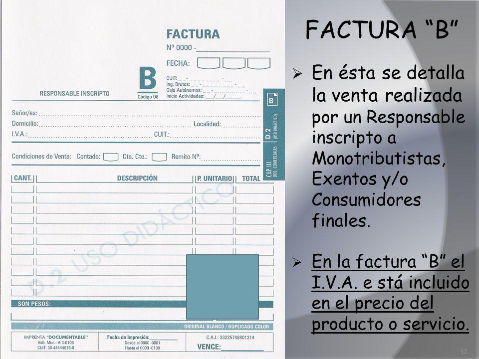 FACTURA B En ésta se detalla la venta realizada por un Responsable inscripto a Monotributistas, Exentos y/o Consumidores finales. En la factura B el I