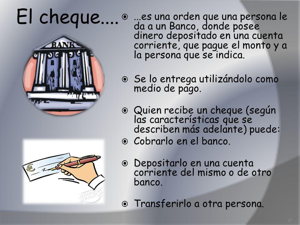 El cheque.......es una orden que una persona le da a un Banco, donde posee dinero depositado en una cuenta corriente, que pague el monto y a la person