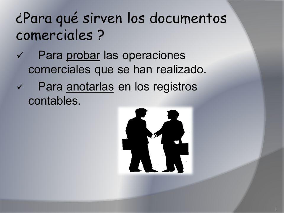 ¿Para qué sirven los documentos comerciales ? Para probar las operaciones comerciales que se han realizado. Para anotarlas en los registros contables.