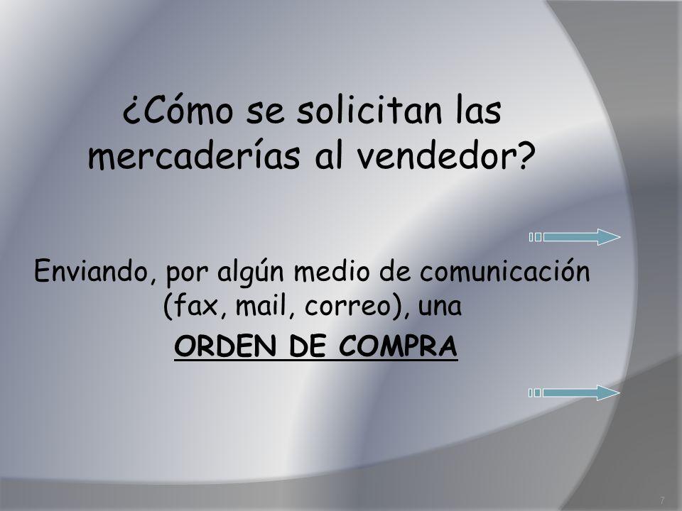 ¿Cómo se solicitan las mercaderías al vendedor? Enviando, por algún medio de comunicación (fax, mail, correo), una ORDEN DE COMPRA 7
