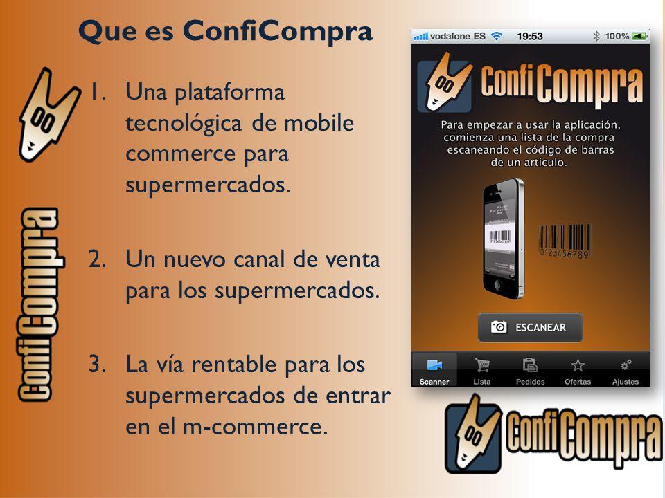 Que es ConfiCompra 1.Una plataforma tecnológica de mobile commerce para supermercados. 2.Un nuevo canal de venta para los supermercados. 3.La vía rent