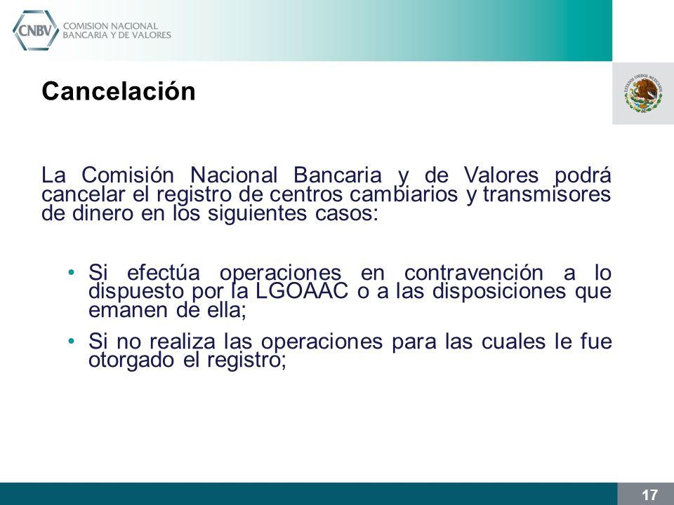 17 Cancelación La Comisión Nacional Bancaria y de Valores podrá cancelar el registro de centros cambiarios y transmisores de dinero en los siguientes casos: Si efectúa operaciones en contravención a lo dispuesto por la LGOAAC o a las disposiciones que emanen de ella; Si no realiza las operaciones para las cuales le fue otorgado el registro;