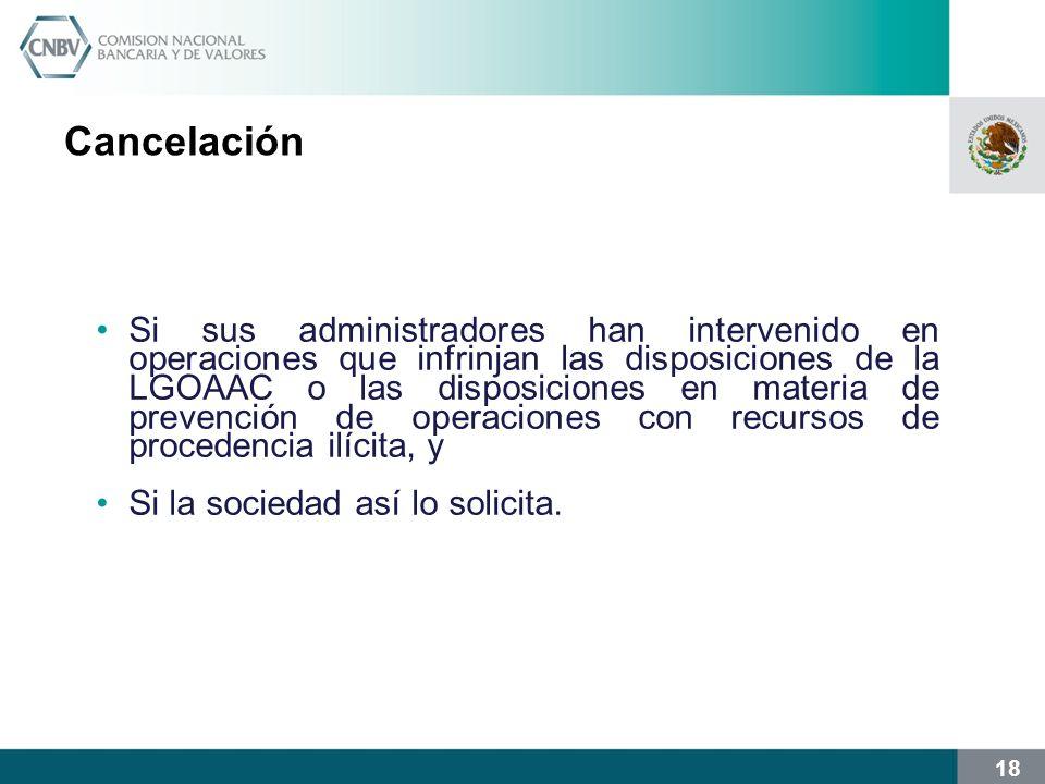 18 Cancelación Si sus administradores han intervenido en operaciones que infrinjan las disposiciones de la LGOAAC o las disposiciones en materia de prevención de operaciones con recursos de procedencia ilícita, y Si la sociedad así lo solicita.