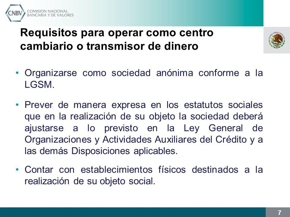 7 Requisitos para operar como centro cambiario o transmisor de dinero Organizarse como sociedad anónima conforme a la LGSM. Prever de manera expresa e