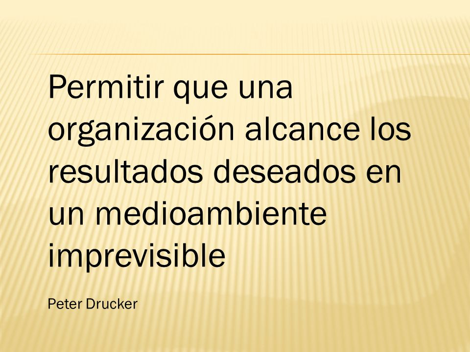 Permitir que una organización alcance los resultados deseados en un medioambiente imprevisible Peter Drucker