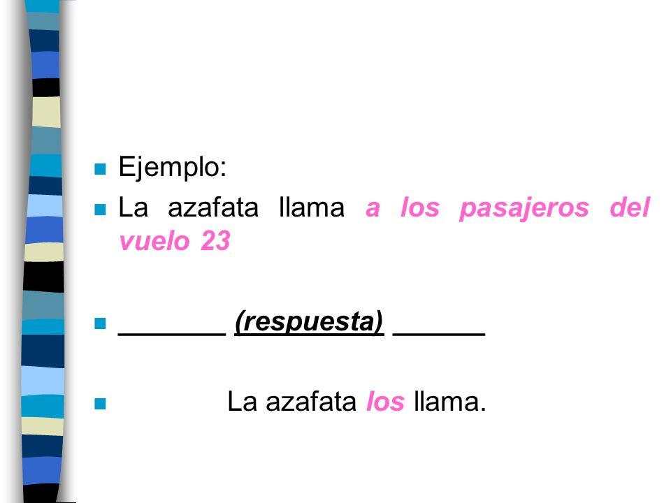 n Ejemplo: n La azafata llama a los pasajeros del vuelo 23 n _______ (respuesta) ______ n La azafata los llama.