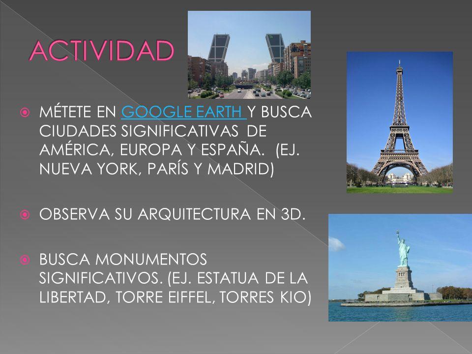 MÉTETE EN GOOGLE EARTH Y BUSCA CIUDADES SIGNIFICATIVAS DE AMÉRICA, EUROPA Y ESPAÑA. (EJ. NUEVA YORK, PARÍS Y MADRID)GOOGLE EARTH OBSERVA SU ARQUITECTU