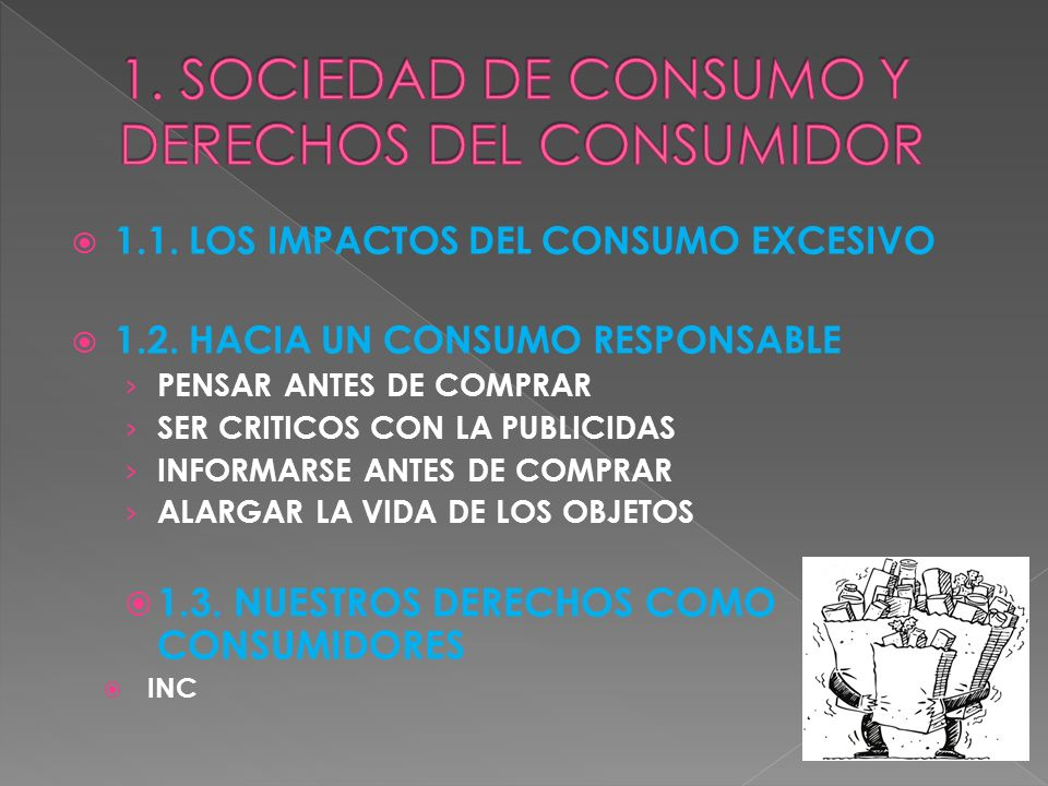 1.1. LOS IMPACTOS DEL CONSUMO EXCESIVO 1.2. HACIA UN CONSUMO RESPONSABLE PENSAR ANTES DE COMPRAR SER CRITICOS CON LA PUBLICIDAS INFORMARSE ANTES DE CO