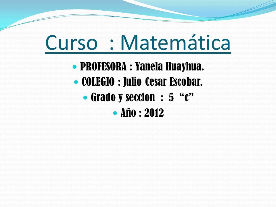 Curso : Matemática PROFESORA : Yanela Huayhua.COLEGIO : Julio Cesar Escobar.