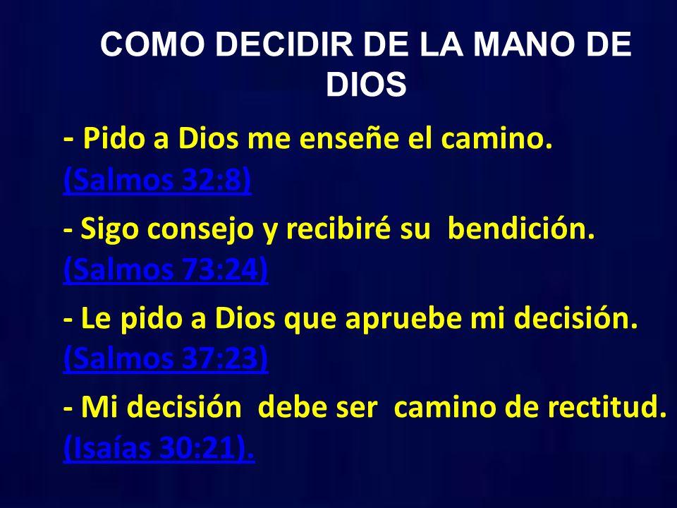 COMO DECIDIR DE LA MANO DE DIOS - Pido a Dios me enseñe el camino. (Salmos 32:8) (Salmos 32:8) - Sigo consejo y recibiré su bendición. (Salmos 73:24)