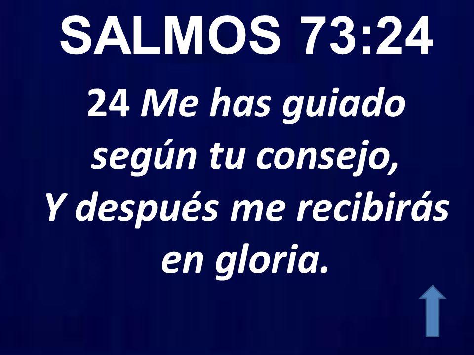 SALMOS 73:24 24 Me has guiado según tu consejo, Y después me recibirás en gloria.