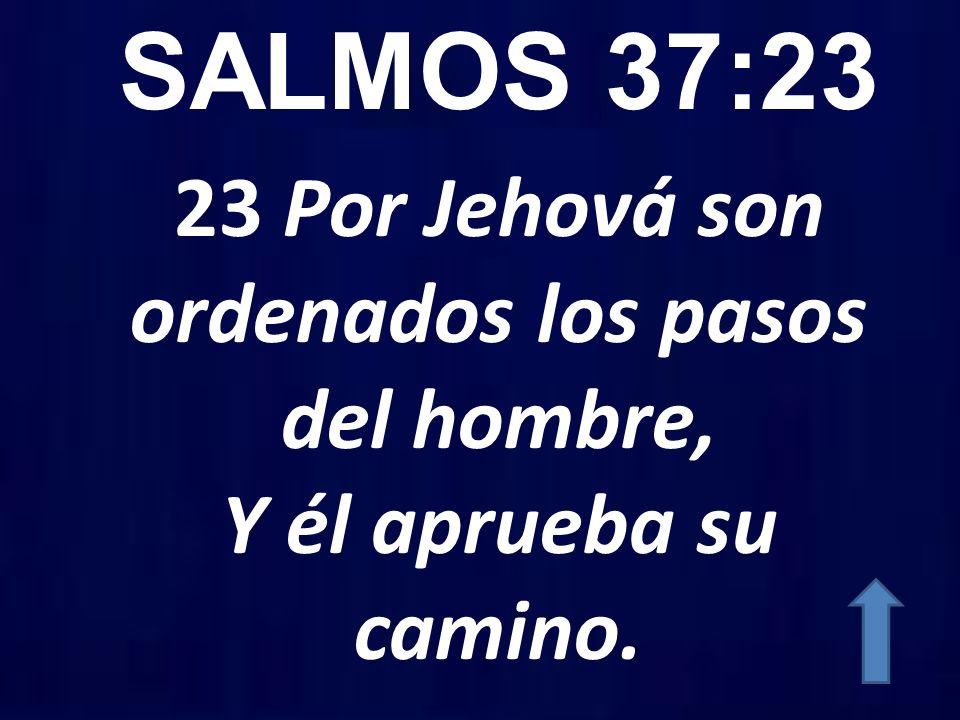 SALMOS 37:23 23 Por Jehová son ordenados los pasos del hombre, Y él aprueba su camino.