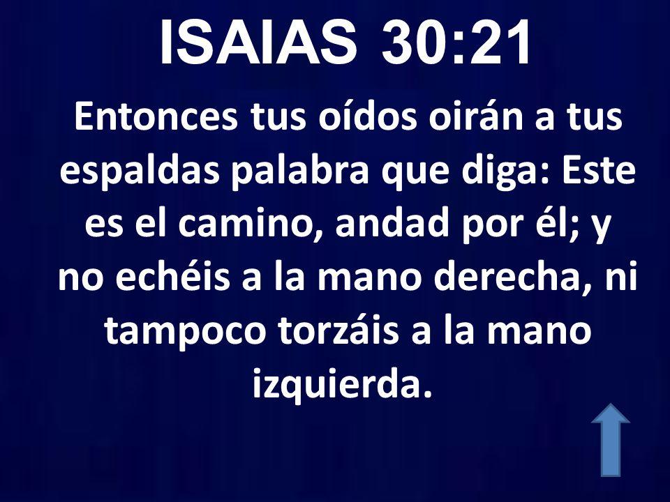 ISAIAS 30:21 Entonces tus oídos oirán a tus espaldas palabra que diga: Este es el camino, andad por él; y no echéis a la mano derecha, ni tampoco torz