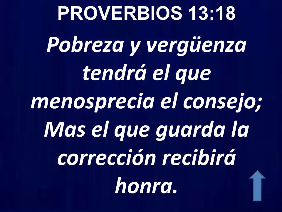 PROVERBIOS 13:18 Pobreza y vergüenza tendrá el que menosprecia el consejo; Mas el que guarda la corrección recibirá honra.
