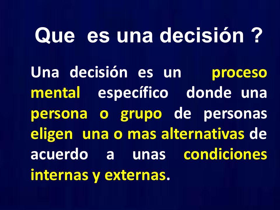 Que es una decisión ? Una decisión es un proceso mental específico donde una persona o grupo de personas eligen una o mas alternativas de acuerdo a un