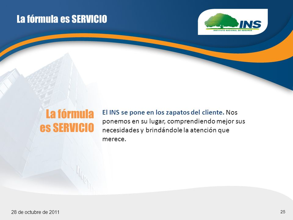 25 28 de octubre de 2011 La fórmula es SERVICIO El INS se pone en los zapatos del cliente.