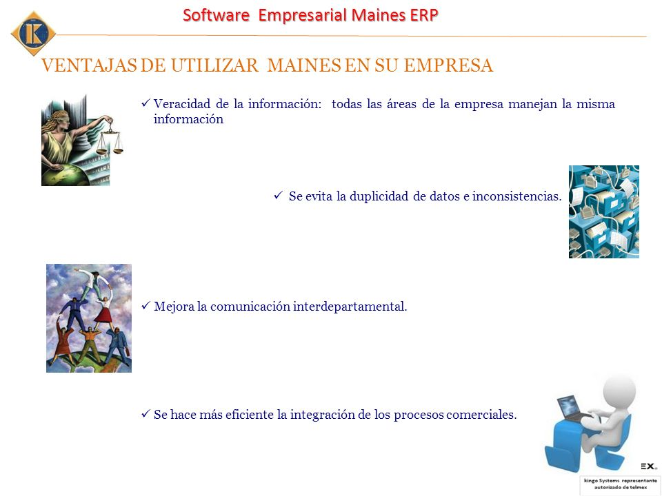 Software Empresarial Maines ERP VENTAJAS DE UTILIZAR MAINES EN SU EMPRESA Veracidad de la información: todas las áreas de la empresa manejan la misma