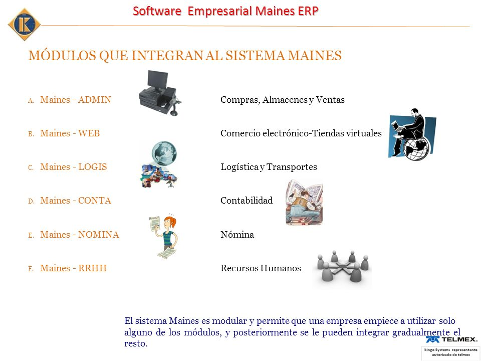 Software Empresarial Maines ERP MÓDULOS QUE INTEGRAN AL SISTEMA MAINES A.Maines - ADMINCompras, Almacenes y Ventas B.Maines - WEBComercio electrónico-Tiendas virtuales C.Maines - LOGISLogística y Transportes D.Maines - CONTAContabilidad E.Maines - NOMINANómina F.Maines - RRHHRecursos Humanos El sistema Maines es modular y permite que una empresa empiece a utilizar solo alguno de los módulos, y posteriormente se le pueden integrar gradualmente el resto.