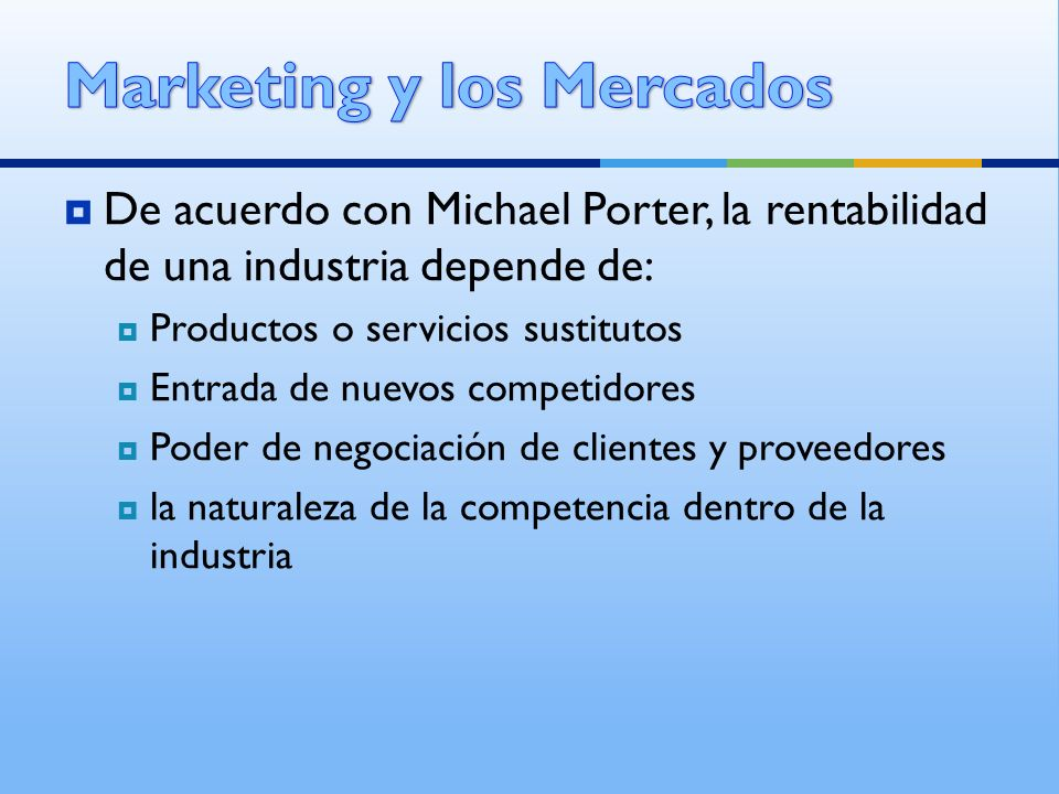 De acuerdo con Michael Porter, la rentabilidad de una industria depende de: Productos o servicios sustitutos Entrada de nuevos competidores Poder de n