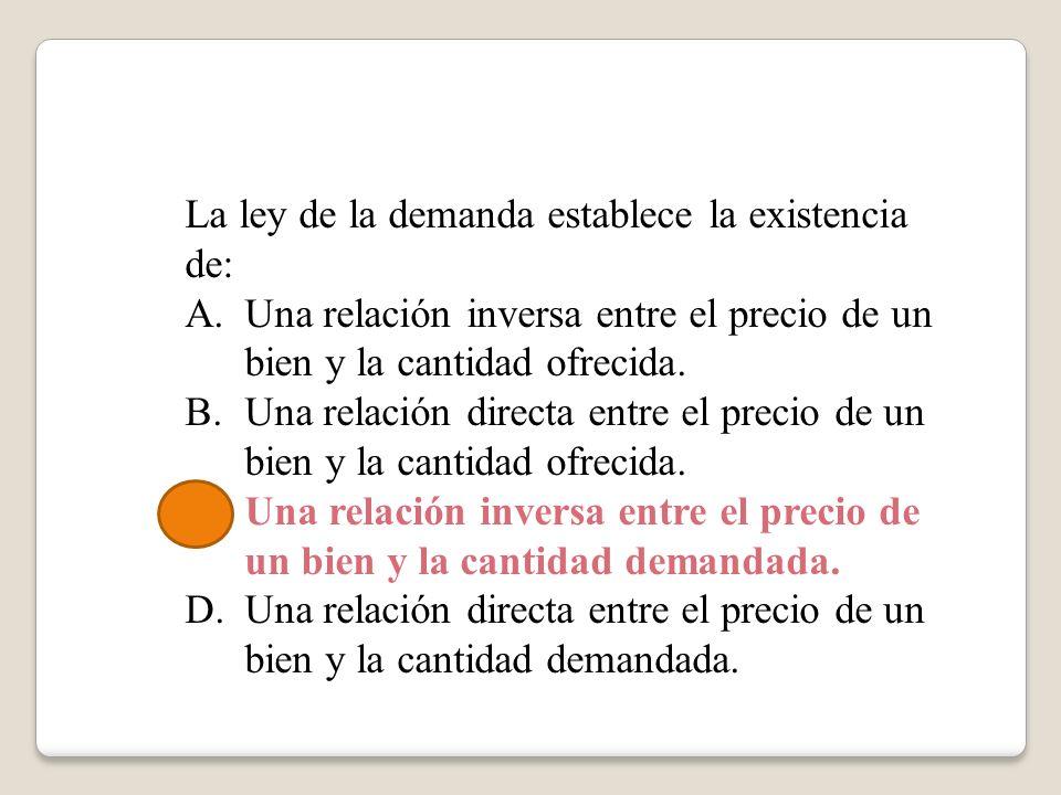 La ley de la demanda establece la existencia de: A.Una relación inversa entre el precio de un bien y la cantidad ofrecida. B.Una relación directa entr