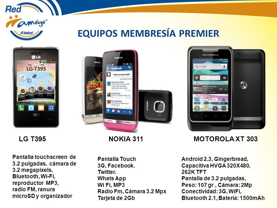 EQUIPOS MEMBRESÍA PREMIER NOKIA 311 Pantalla touchscreen de 3.2 pulgadas, cámara de 3.2 megapixels, Bluetooth, Wi-Fi, reproductor MP3, radio FM, ranura microSD y organizador LG T395MOTOROLA XT 303 Pantalla Touch 3G, Facebook.